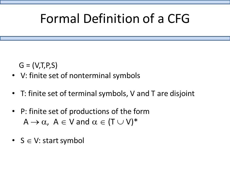 Formal Definition of a CFG G = (V,T,P,S) V: finite set of nonterminal symbols T: finite set of terminal symbols, V and T are disjoint P: finite set of productions of the form A  , A  V and   (T  V)* S  V: start symbol