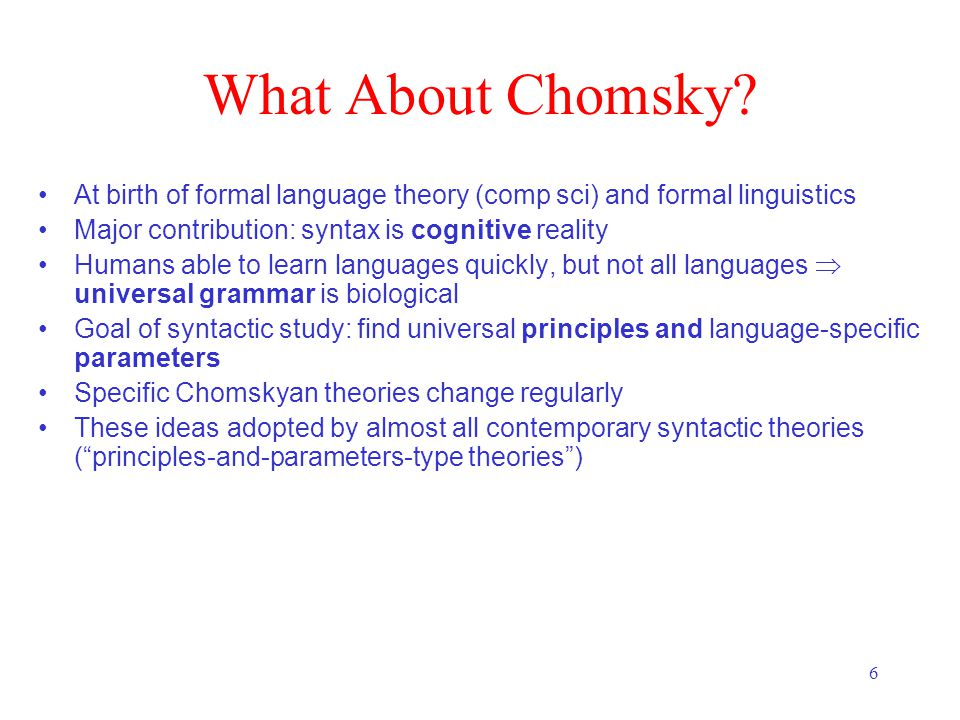 6 What About Chomsky? At birth of formal language theory (comp sci) and formal linguistics Major contribution: syntax is cognitive reality Humans able