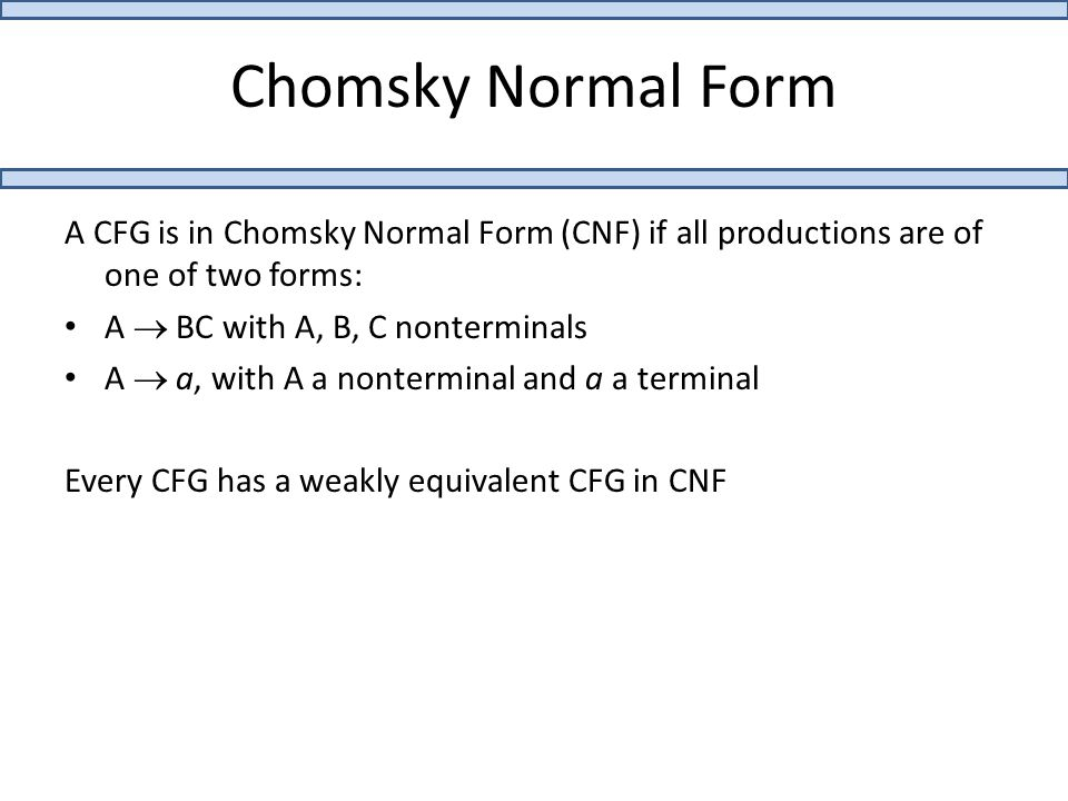 Chomsky Normal Form A CFG is in Chomsky Normal Form (CNF) if all productions are of one of two forms: A  BC with A, B, C nonterminals A  a, with A a nonterminal and a a terminal Every CFG has a weakly equivalent CFG in CNF