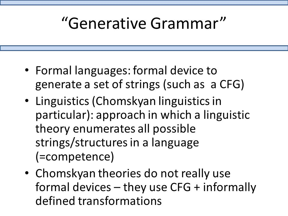 """""""Generative Grammar"""" Formal languages: formal device to generate a set of strings (such as a CFG) Linguistics (Chomskyan linguistics in particular): a"""
