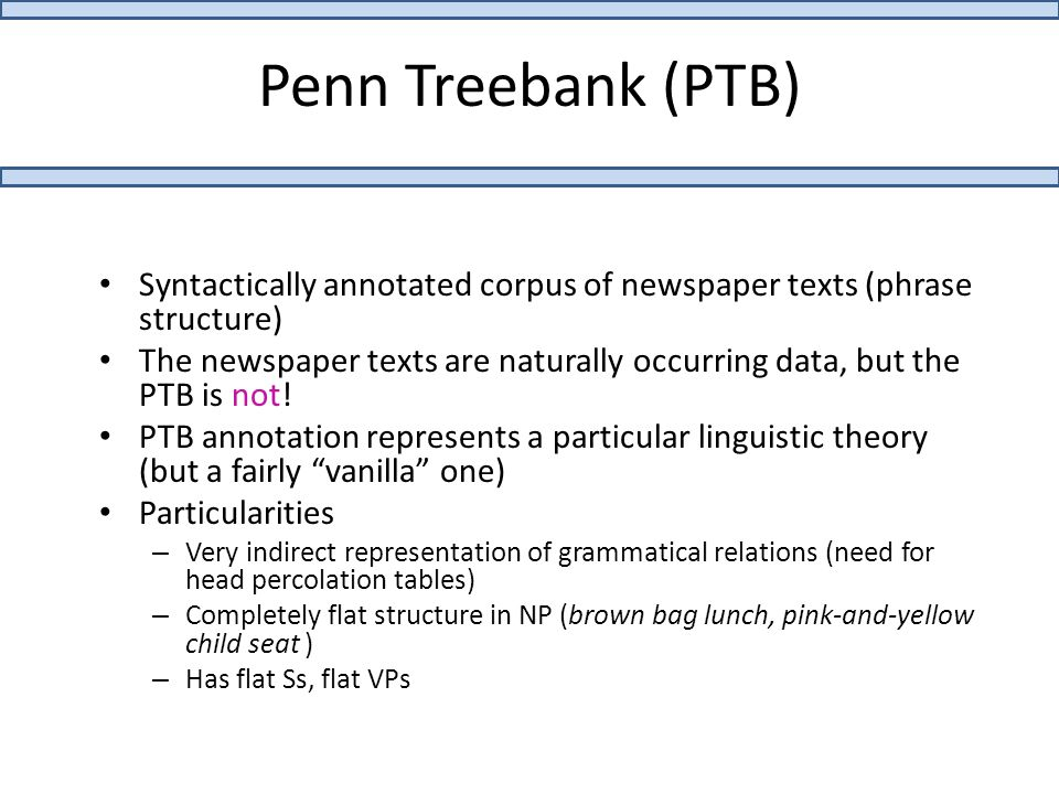 Penn Treebank (PTB) Syntactically annotated corpus of newspaper texts (phrase structure) The newspaper texts are naturally occurring data, but the PTB is not.