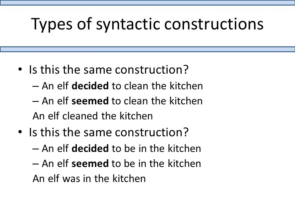 Types of syntactic constructions Is this the same construction? – An elf decided to clean the kitchen – An elf seemed to clean the kitchen An elf clea