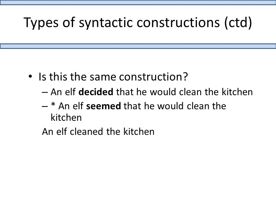 Types of syntactic constructions (ctd) Is this the same construction? – An elf decided that he would clean the kitchen – * An elf seemed that he would