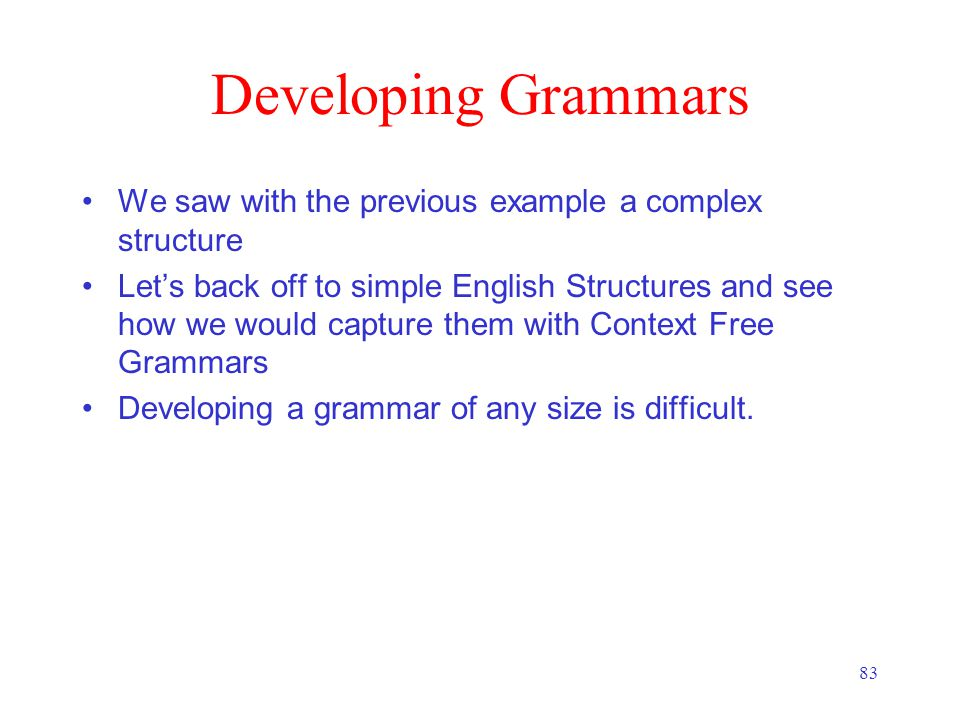 83 Developing Grammars We saw with the previous example a complex structure Let's back off to simple English Structures and see how we would capture them with Context Free Grammars Developing a grammar of any size is difficult.