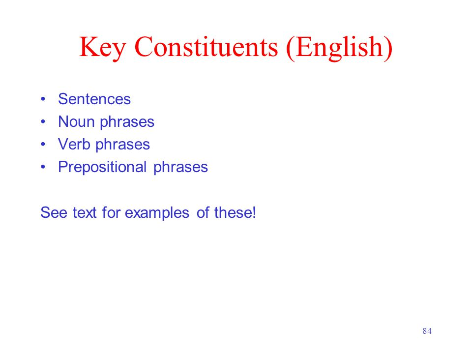 84 Key Constituents (English) Sentences Noun phrases Verb phrases Prepositional phrases See text for examples of these!