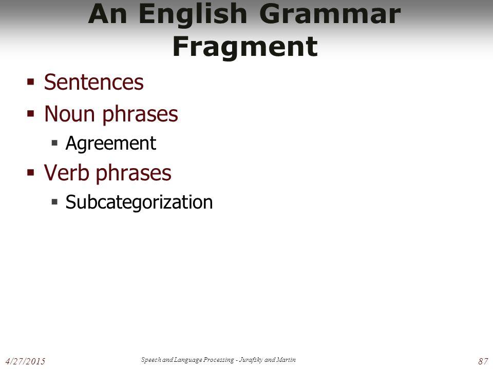 4/27/2015 Speech and Language Processing - Jurafsky and Martin 87 An English Grammar Fragment  Sentences  Noun phrases  Agreement  Verb phrases  Subcategorization