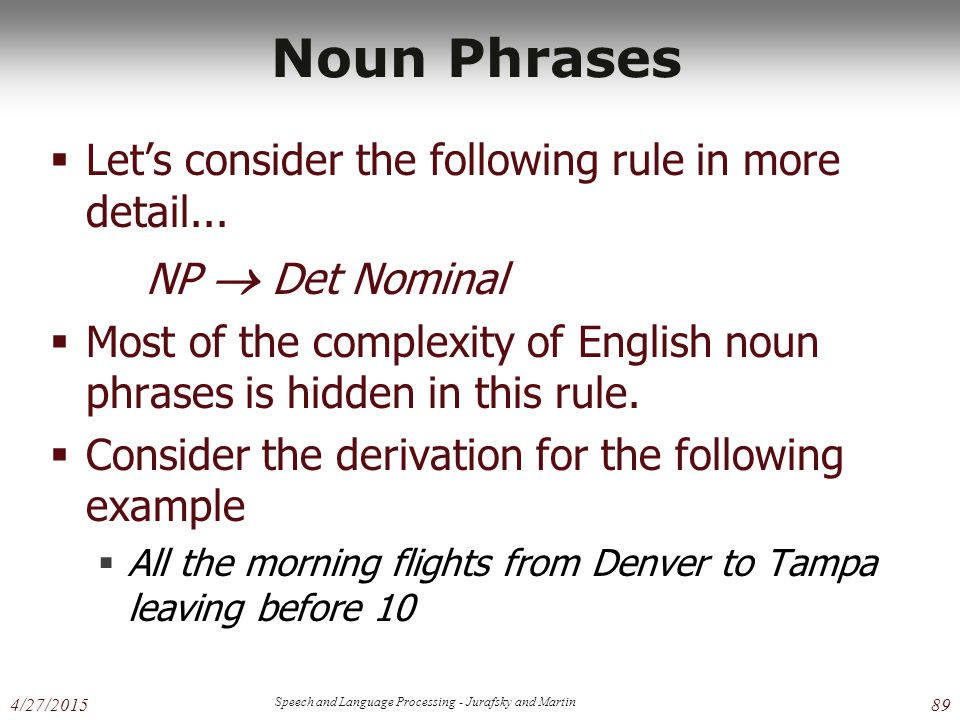 4/27/2015 Speech and Language Processing - Jurafsky and Martin 89 Noun Phrases  Let's consider the following rule in more detail... NP  Det Nominal