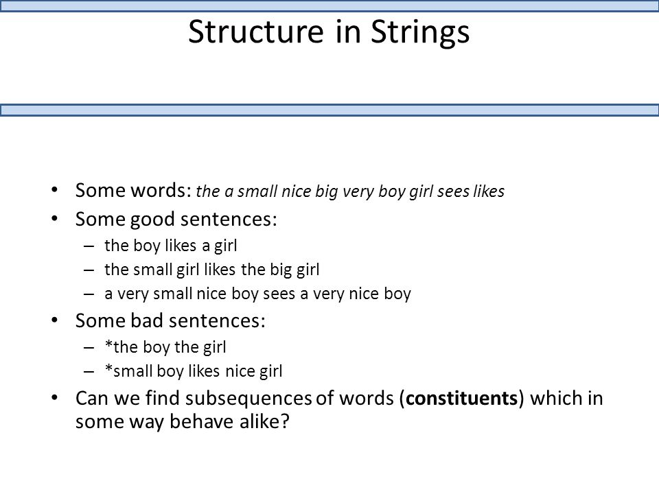 Structure in Strings Some words: the a small nice big very boy girl sees likes Some good sentences: – the boy likes a girl – the small girl likes the big girl – a very small nice boy sees a very nice boy Some bad sentences: – *the boy the girl – *small boy likes nice girl Can we find subsequences of words (constituents) which in some way behave alike