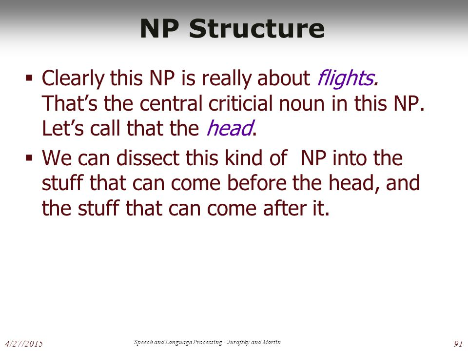 4/27/2015 Speech and Language Processing - Jurafsky and Martin 91 NP Structure  Clearly this NP is really about flights.