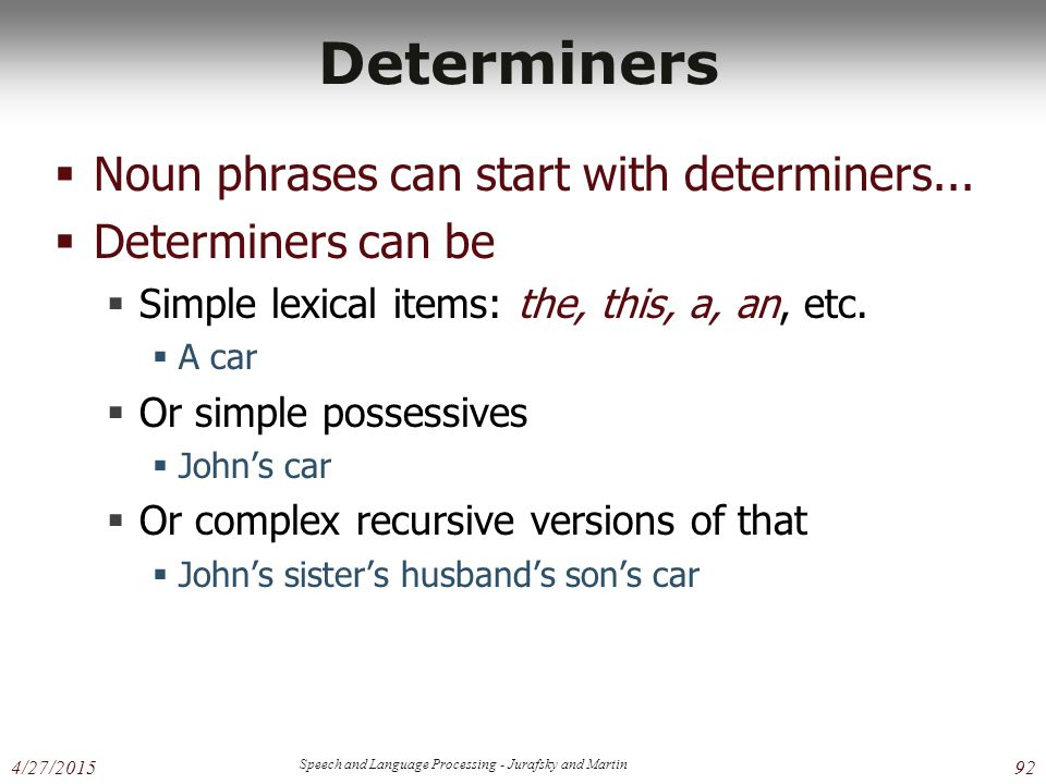 4/27/2015 Speech and Language Processing - Jurafsky and Martin 92 Determiners  Noun phrases can start with determiners...