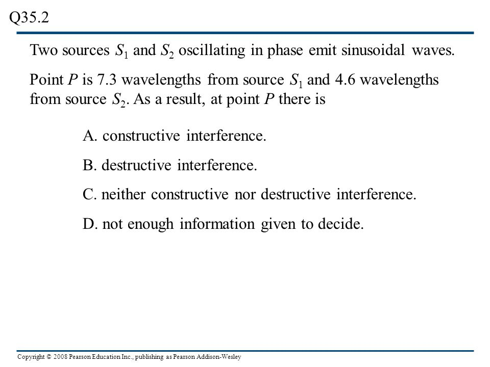 Copyright © 2008 Pearson Education Inc., publishing as Pearson Addison-Wesley Interference between mechanical and EM waves Figure 35.13 compares the interference of mechanical and EM waves.