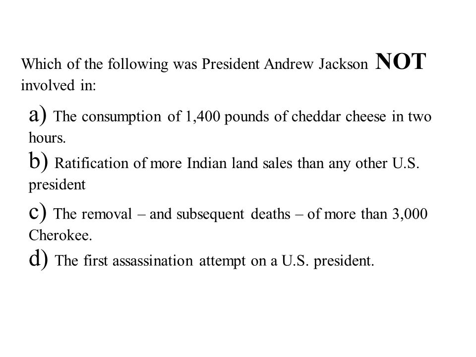 Which of the following was President Andrew Jackson NOT involved in: a) The consumption of 1,400 pounds of cheddar cheese in two hours.