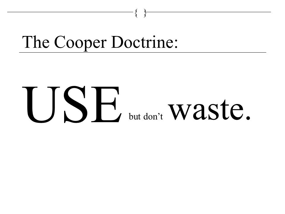 {} The Cooper Doctrine: USE but don't waste.