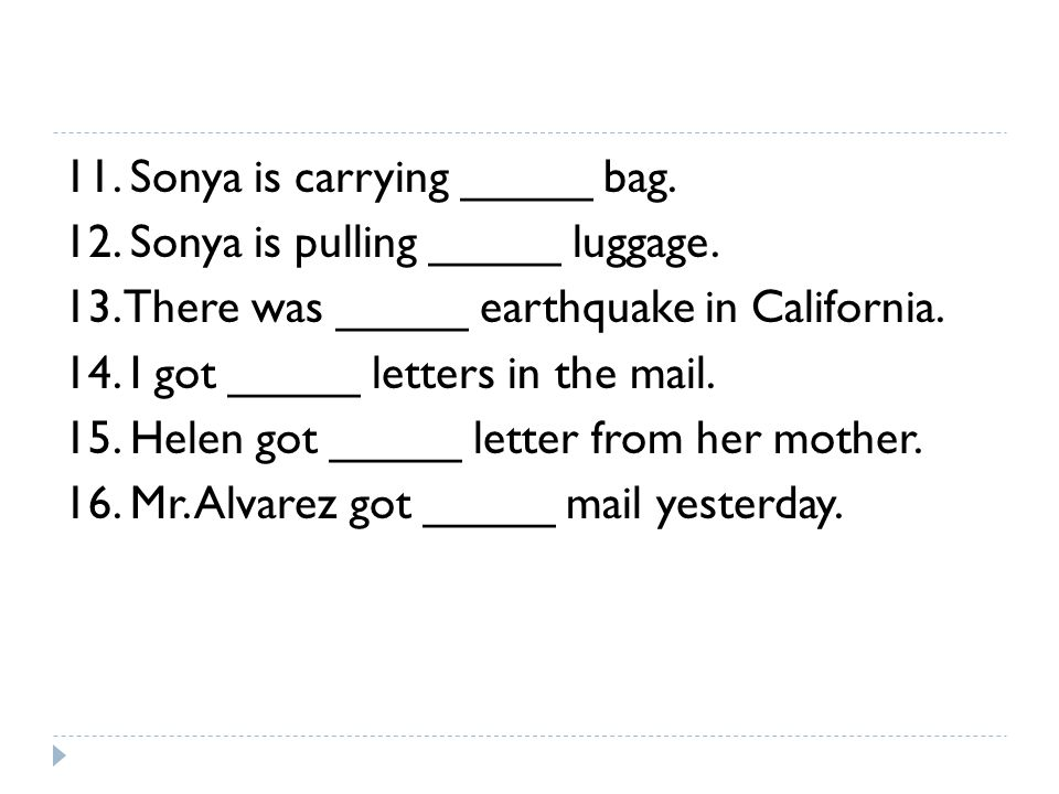 11. Sonya is carrying _____ bag. 12. Sonya is pulling _____ luggage. 13. There was _____ earthquake in California. 14. I got _____ letters in the mail