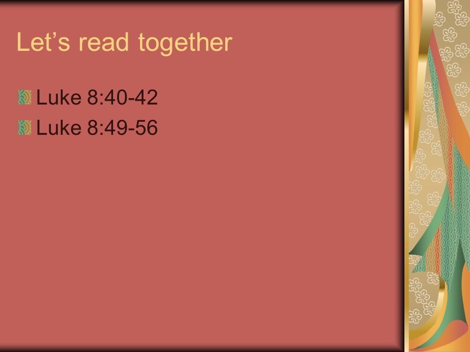 Let's read together Luke 8:40-42 Luke 8:49-56