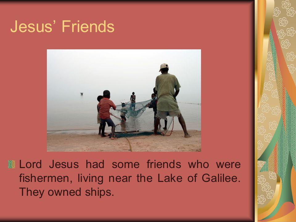 Jesus' Friends Lord Jesus had some friends who were fishermen, living near the Lake of Galilee.