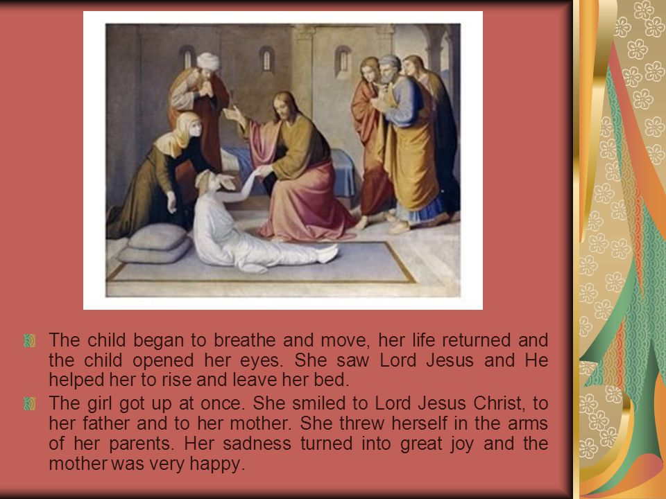The child began to breathe and move, her life returned and the child opened her eyes. She saw Lord Jesus and He helped her to rise and leave her bed.