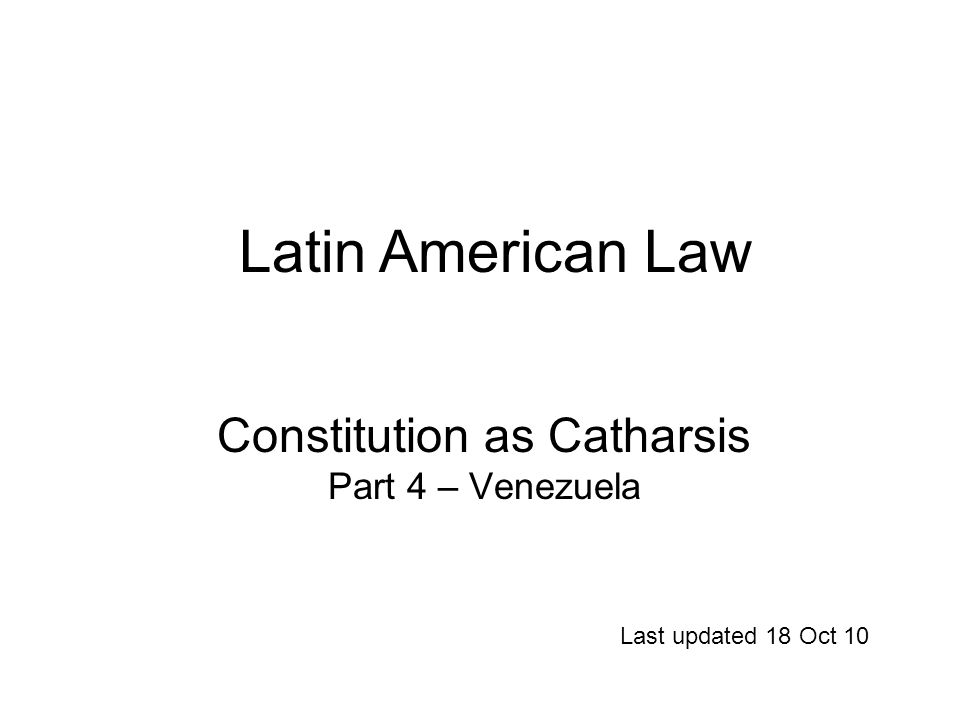 Constitution as Catharsis Part 4 – Venezuela Last updated 18 Oct 10 Latin American Law