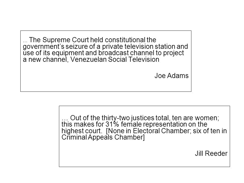 … The Supreme Court held constitutional the government's seizure of a private television station and use of its equipment and broadcast channel to project a new channel, Venezuelan Social Television Joe Adams … Out of the thirty-two justices total, ten are women; this makes for 31% female representation on the highest court.
