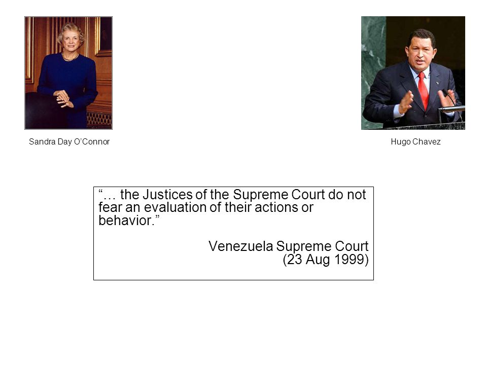 Hugo ChavezSandra Day O'Connor … the Justices of the Supreme Court do not fear an evaluation of their actions or behavior. Venezuela Supreme Court (23 Aug 1999)