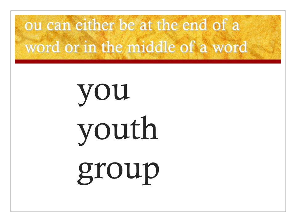 ou can either be at the end of a word or in the middle of a word you youth group