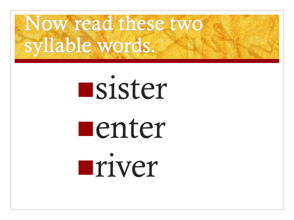 Now read these two syllable words. sister enter river