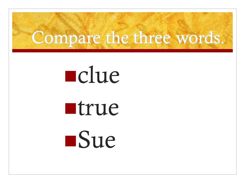 Compare the three words. clue true Sue