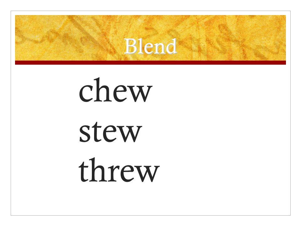 Blend chew stew threw