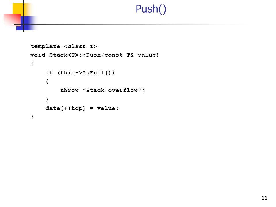 11 Push() template void Stack ::Push(const T& value) { if (this->IsFull()) { throw Stack overflow ; } data[++top] = value; }