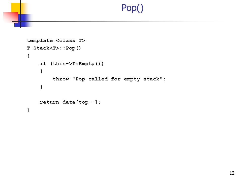 12 Pop() template T Stack ::Pop() { if (this->IsEmpty()) { throw Pop called for empty stack ; } return data[top--]; }