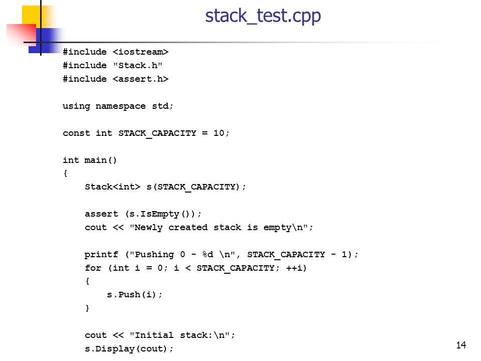 14 stack_test.cpp #include #include Stack.h #include using namespace std; const int STACK_CAPACITY = 10; int main() { Stack s(STACK_CAPACITY); assert (s.IsEmpty()); cout << Newly created stack is empty\n ; printf ( Pushing 0 - %d \n , STACK_CAPACITY - 1); for (int i = 0; i < STACK_CAPACITY; ++i) { s.Push(i); } cout << Initial stack:\n ; s.Display(cout);