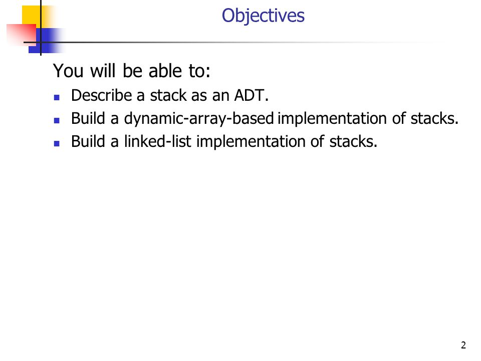 2 Objectives You will be able to: Describe a stack as an ADT.