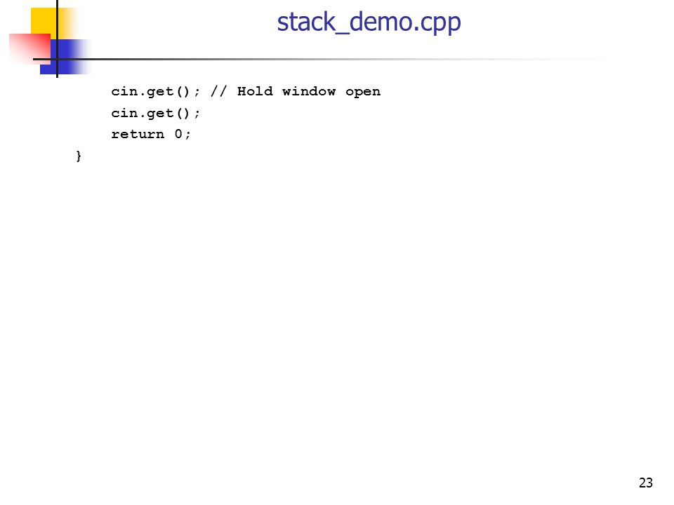 23 stack_demo.cpp cin.get(); // Hold window open cin.get(); return 0; }