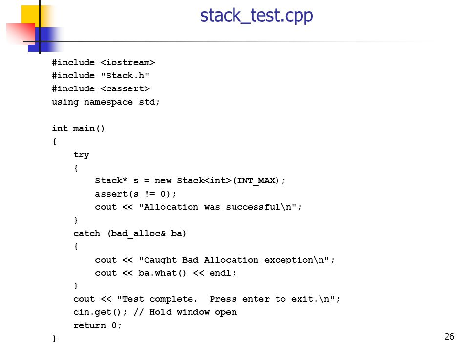 26 stack_test.cpp #include #include Stack.h #include using namespace std; int main() { try { Stack* s = new Stack (INT_MAX); assert(s != 0); cout << Allocation was successful\n ; } catch (bad_alloc& ba) { cout << Caught Bad Allocation exception\n ; cout << ba.what() << endl; } cout << Test complete.