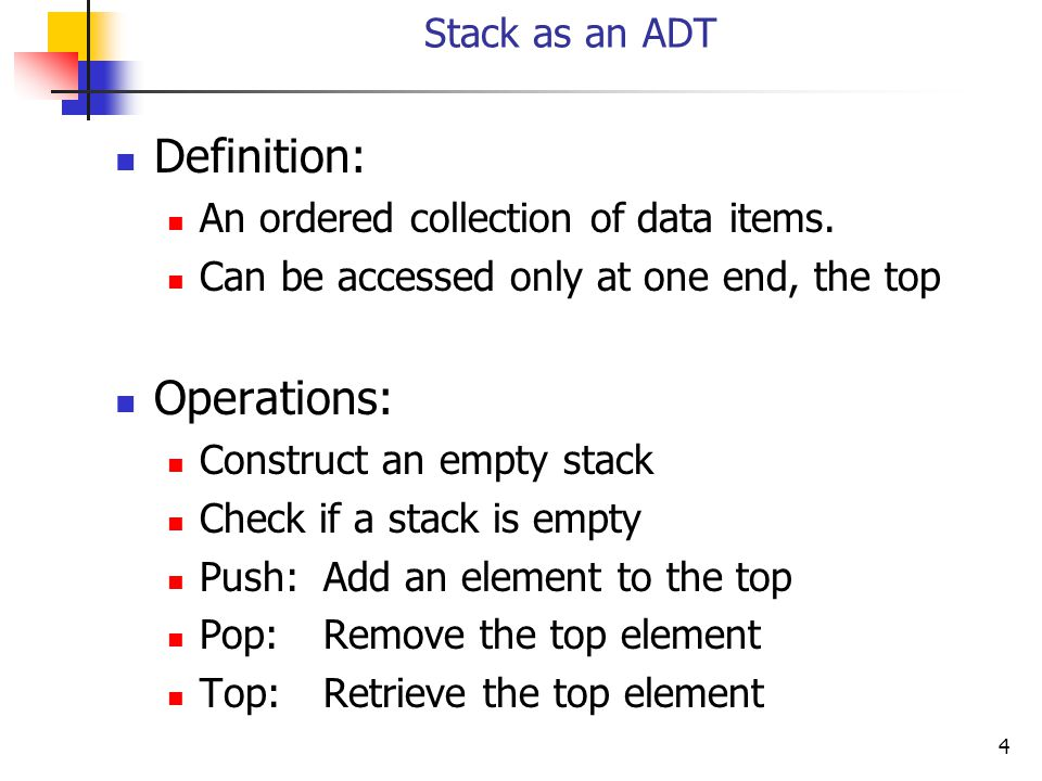 4 Stack as an ADT Definition: An ordered collection of data items.
