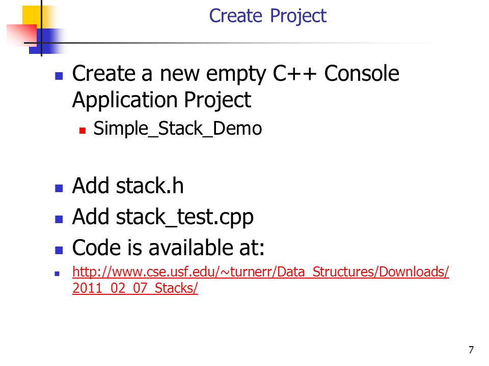 7 Create Project Create a new empty C++ Console Application Project Simple_Stack_Demo Add stack.h Add stack_test.cpp Code is available at: http://www.cse.usf.edu/~turnerr/Data_Structures/Downloads/ 2011_02_07_Stacks/ http://www.cse.usf.edu/~turnerr/Data_Structures/Downloads/ 2011_02_07_Stacks/