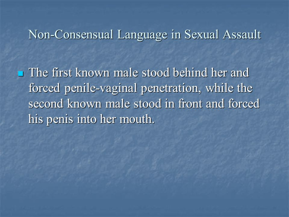 Non-Consensual Language in Sexual Assault The first known male stood behind her and forced penile-vaginal penetration, while the second known male stood in front and forced his penis into her mouth.