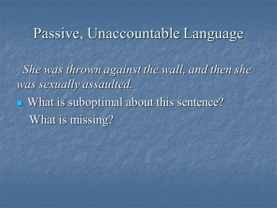 Passive, Unaccountable Language She was thrown against the wall, and then she was sexually assaulted.