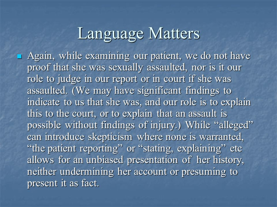 Language Matters Again, while examining our patient, we do not have proof that she was sexually assaulted, nor is it our role to judge in our report or in court if she was assaulted.