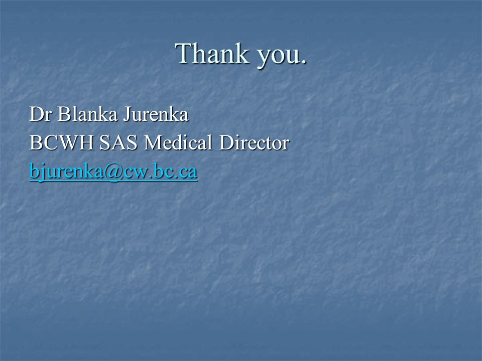 Thank you. Dr Blanka Jurenka BCWH SAS Medical Director bjurenka@cw.bc.ca