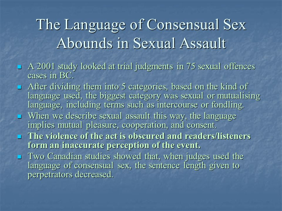The Language of Consensual Sex Abounds in Sexual Assault A 2001 study looked at trial judgments in 75 sexual offences cases in BC.