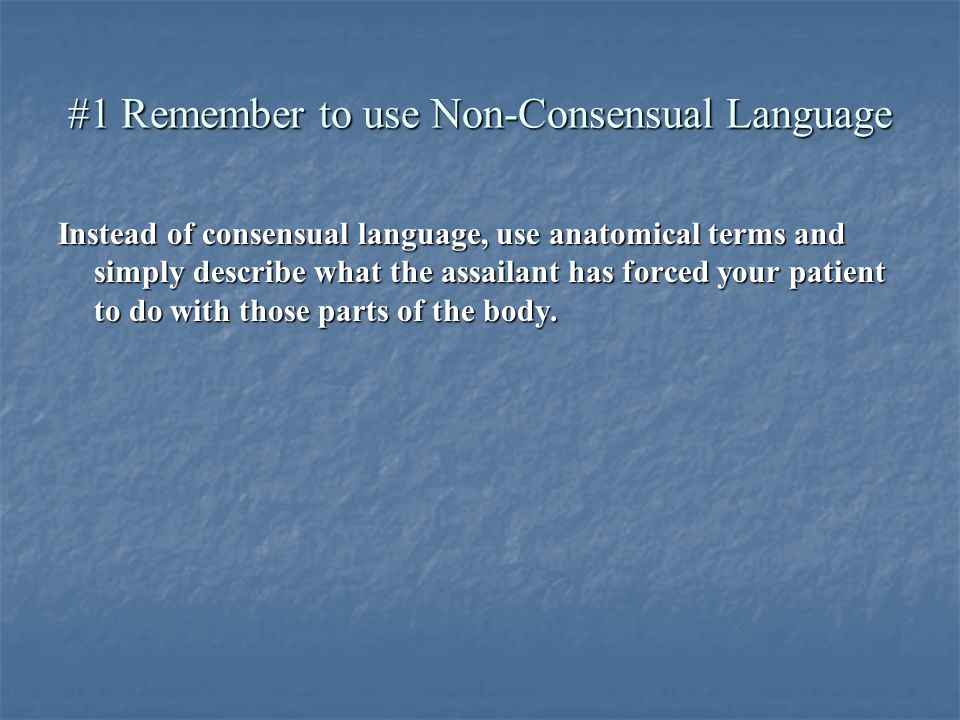 #1 Remember to use Non-Consensual Language Instead of consensual language, use anatomical terms and simply describe what the assailant has forced your patient to do with those parts of the body.
