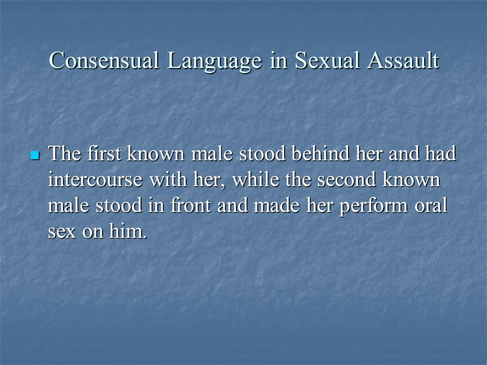 Consensual Language in Sexual Assault The first known male stood behind her and had intercourse with her, while the second known male stood in front and made her perform oral sex on him.