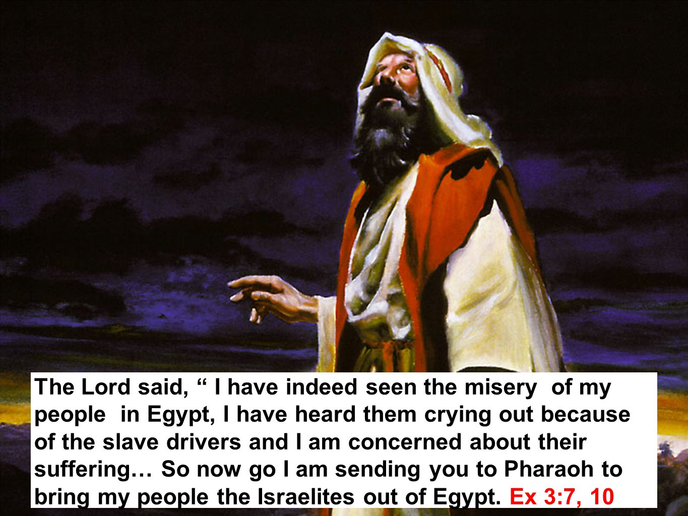 10 The Lord said, I have indeed seen the misery of my people in Egypt, I have heard them crying out because of the slave drivers and I am concerned about their suffering… So now go I am sending you to Pharaoh to bring my people the Israelites out of Egypt.
