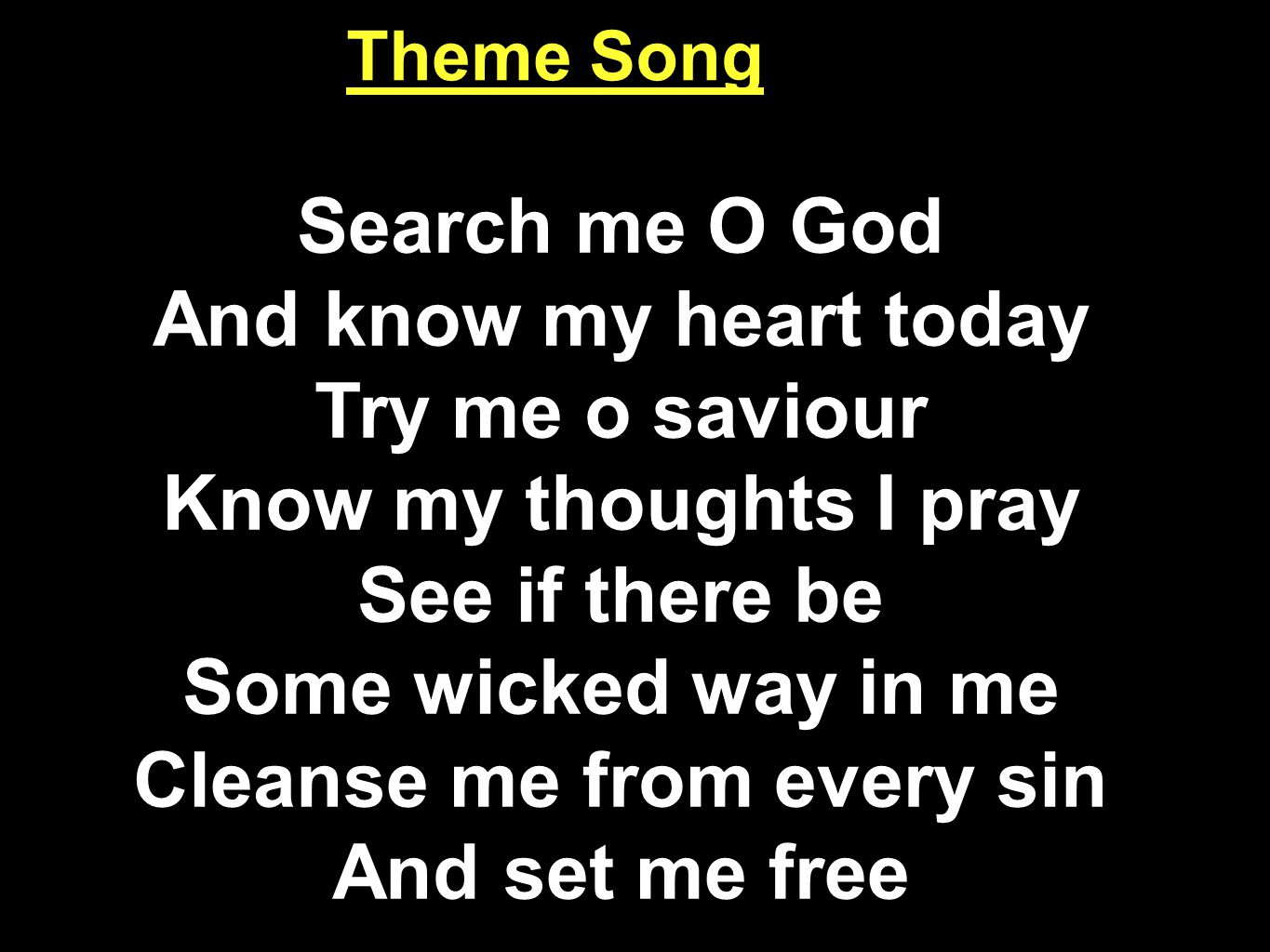 Search me O God And know my heart today Try me o saviour Know my thoughts I pray See if there be Some wicked way in me Cleanse me from every sin And set me free Theme Song