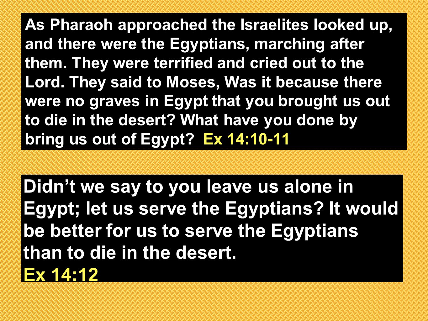 As Pharaoh approached the Israelites looked up, and there were the Egyptians, marching after them.