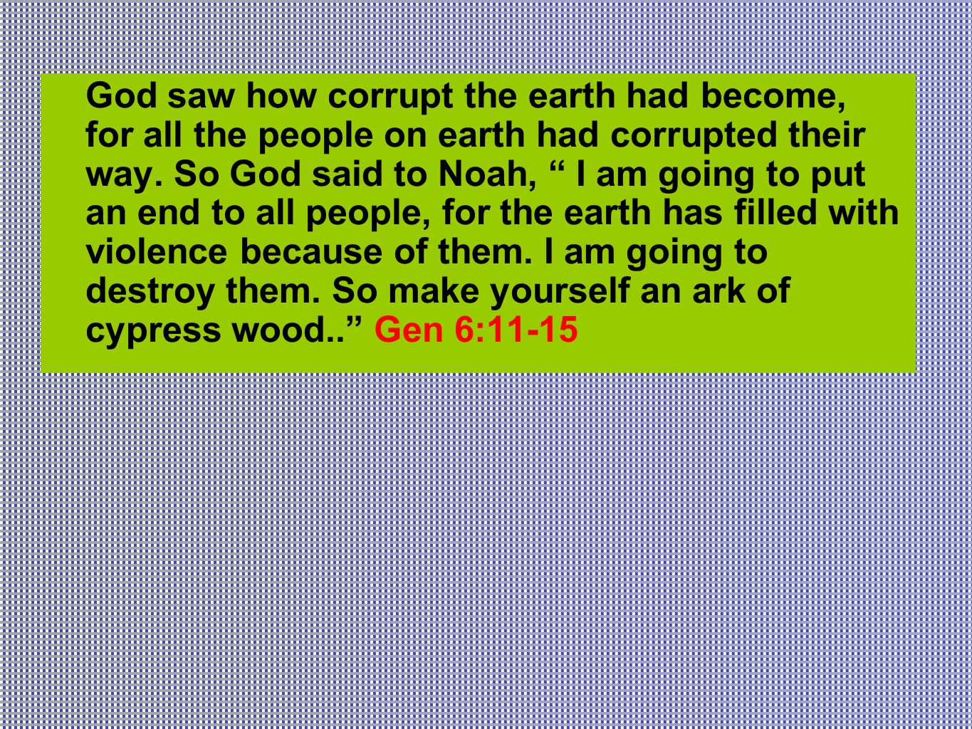 God saw how corrupt the earth had become, for all the people on earth had corrupted their way.
