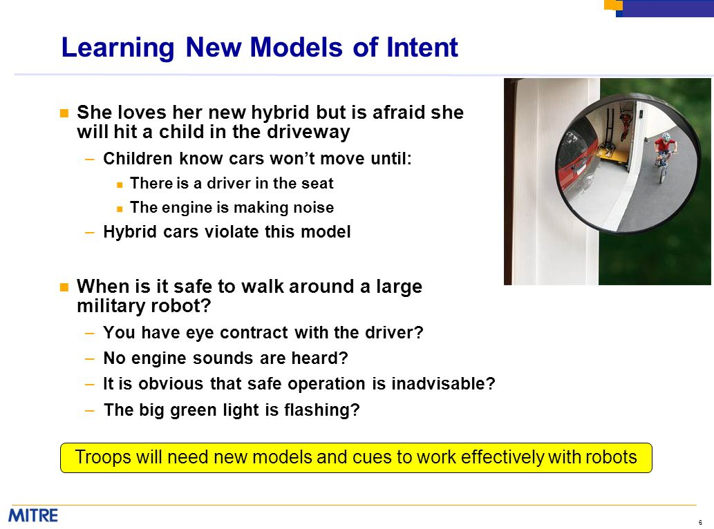6 Learning New Models of Intent n She loves her new hybrid but is afraid she will hit a child in the driveway –Children know cars won't move until: n There is a driver in the seat n The engine is making noise –Hybrid cars violate this model n When is it safe to walk around a large military robot.