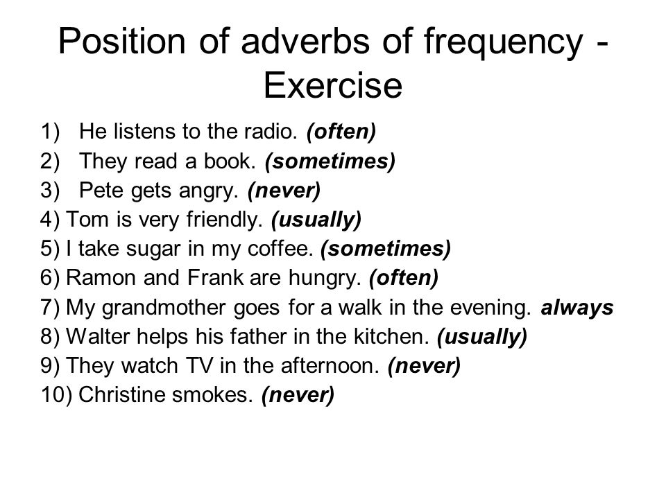 Position of adverbs of frequency - Exercise 1)He listens to the radio. (often) 2)They read a book. (sometimes) 3)Pete gets angry. (never) 4) Tom is ve