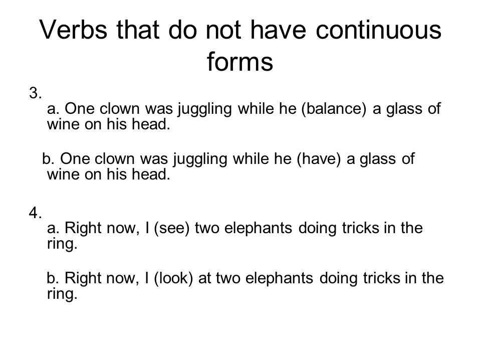 Verbs that do not have continuous forms 3. a. One clown was juggling while he (balance) a glass of wine on his head. b. One clown was juggling while h